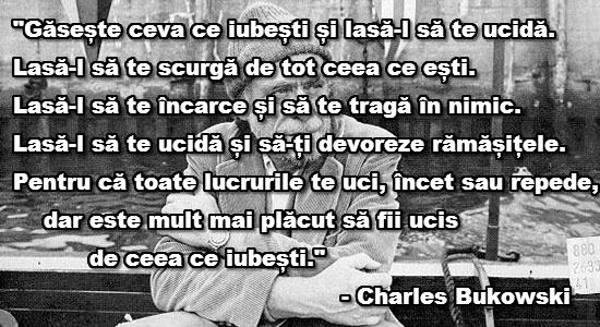 """Gaseste ceva ce iubesti si lasa-l sa te ucida. Lasa-l sa te scurga de tot ceea ce esti. Lasa-l sa te incarce si sa te traga in nimic. Lasa-l sa te ucida si sa-ti devoreze ramasitele. Pentru ca totate lucrurile te uci, incet sau repede, dar este mult mai placut sa fii ucis de ceea ce iubesti."" Charles Bukowski"