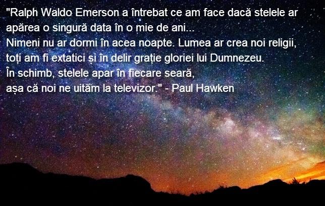 """""""Ralph Waldo Emerson a intrebat ce am face daca stelele ar aparea o singura data in o mie de ani... Nimeni nu ar dormi in acea noapte. Lumea ar crea noi religii, toti am fi extatici si in delir gratie gloriei lui Dumnezeu. In schimb, stelele apara in fiecare seara, asa ca noi ne uitam la televizor."""" - Paul Hawken"""